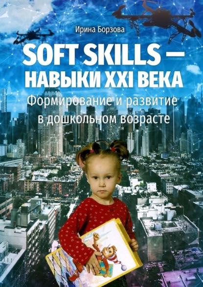 Ирина Борзова Soft skills– навыки XXIвека. Формирование иразвитие вдошкольном возрасте