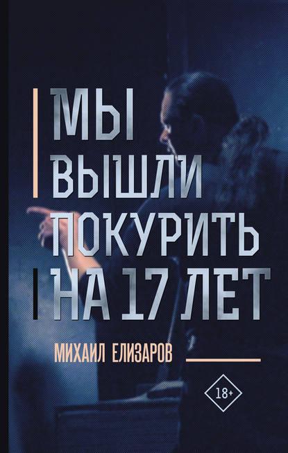 Михаил Елизаров. Мы вышли покурить на 17 лет…