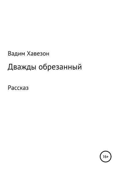 ВАДИМ Давидович Хавезон Дважды обрезанный