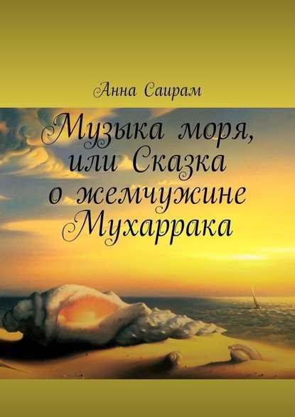 Анна Саирам - Музыка моря, или Сказка ожемчужине Мухаррака