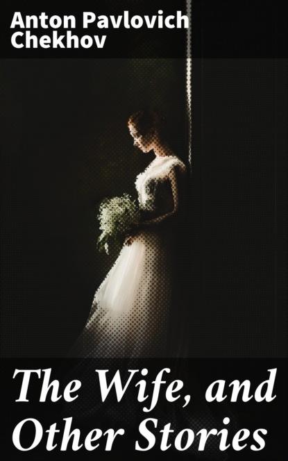 Фото - Anton Pavlovich Chekhov The Wife, and Other Stories anton pavlovich chekhov the wife and other stories
