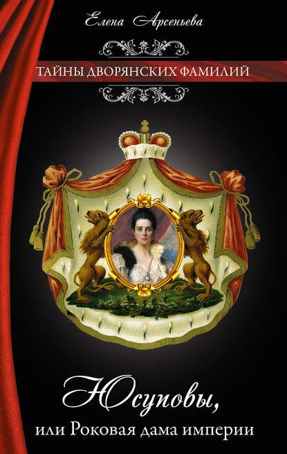 Елена Арсеньева — Юсуповы, или Роковая дама империи