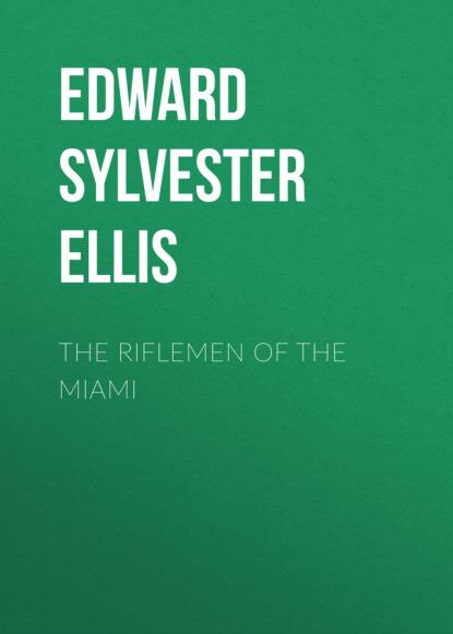 Фото - Edward Sylvester Ellis The Riflemen of the Miami edward sylvester ellis a waif of the mountains