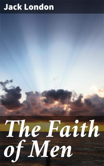 Фото - Jack London The Faith of Men london j the faith of men