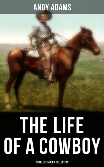 Andy Adams The Life of a Cowboy: Complete 5 Book Collection the american cattle doctor a complete work on all the diseases of cattle sheep and swine