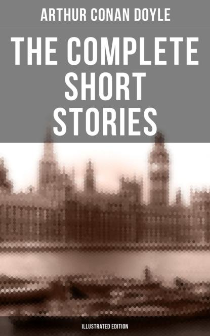 Arthur Conan Doyle The Complete Short Stories of Sir Arthur Conan Doyle (Illustrated Edition) недорого