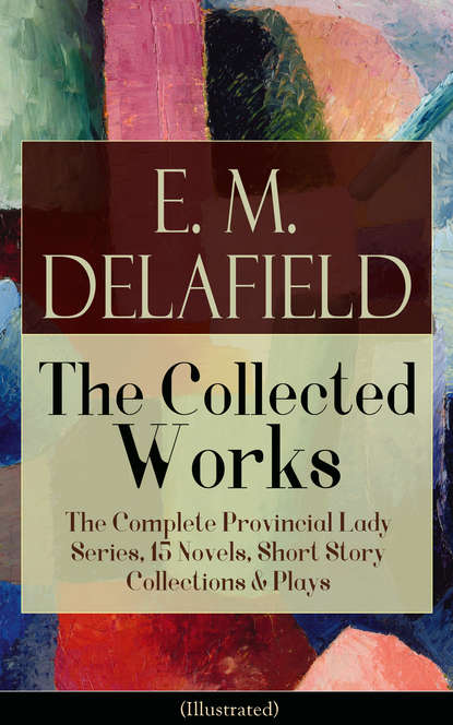 Фото - E. M. Delafield Collected Works of E. M. Delafield: The Complete Provincial Lady Series, 15 Novels, Short Story Collections & Plays (Illustrated) e m delafield the provincial lady series all 5 novels in one edition complete edition