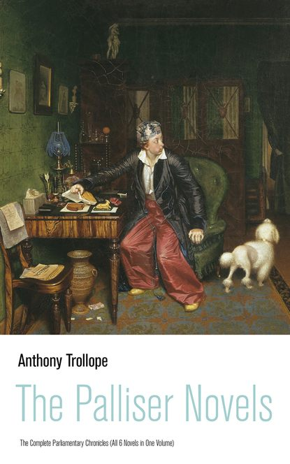 Anthony Trollope The Palliser Novels: The Complete Parliamentary Chronicles (All 6 Novels in One Volume) the complete novels