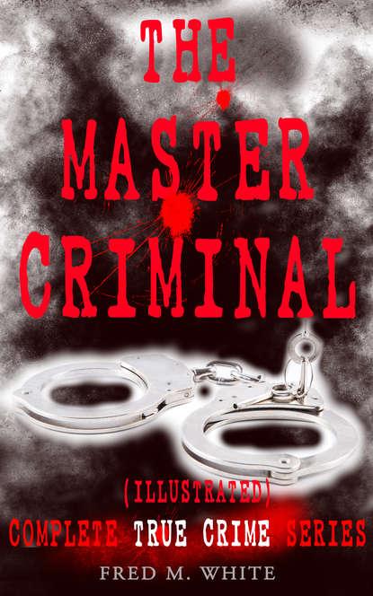 THE MASTER CRIMINAL – Complete True Crime Series (Illustrated)