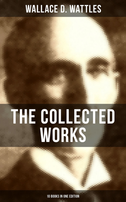 Фото - Wallace D. Wattles The Collected Works of Wallace D. Wattles (10 Books in One Edition) helen wilmans a home course in mental science