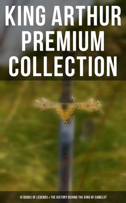KING ARTHUR Premium Collection: 10 Books of Legends, Tales & The History Behind The King of Camelot and His Knights фото