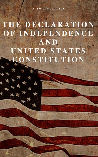 A to Z Classics The Declaration of Independence and United States Constitution with Bill of Rights and all Amendments (Annotated) томас джефферсон the declaration of independence of the united states of america