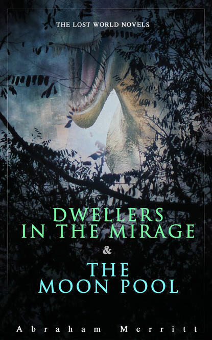Abraham Merritt The Lost World Novels: Dwellers in the Mirage & The Moon Pool abraham merritt the face in the abyss sci fi classic