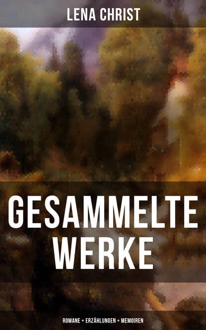 Lena Christ Gesammelte Werke: Romane + Erzählungen + Memoiren selma lagerlof gesammelte werke romane erzählungen sagen