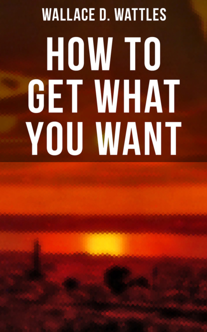 Wallace D. Wattles How to Get What You Want недорого
