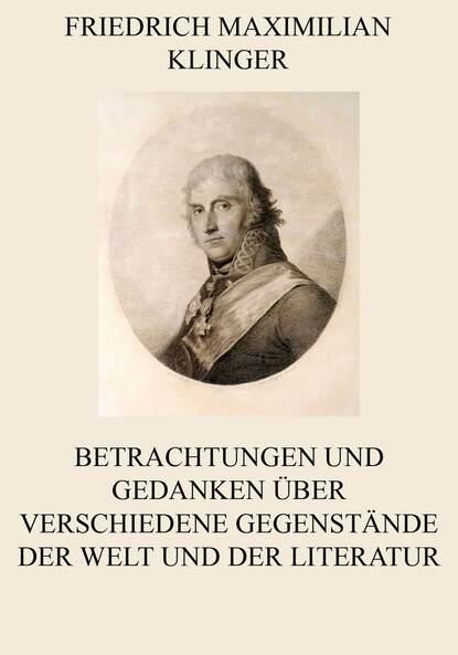 Friedrich Maximilian Klinger Betrachtungen und Gedanken über verschiedene Gegenstände der Welt und der Literatur david friedrich strauß der alte und der neue glaube