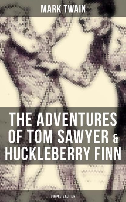 Марк Твен The Adventures of Tom Sawyer & Huckleberry Finn - Complete Edition марк твен adventures of huckleberry finn illustrated