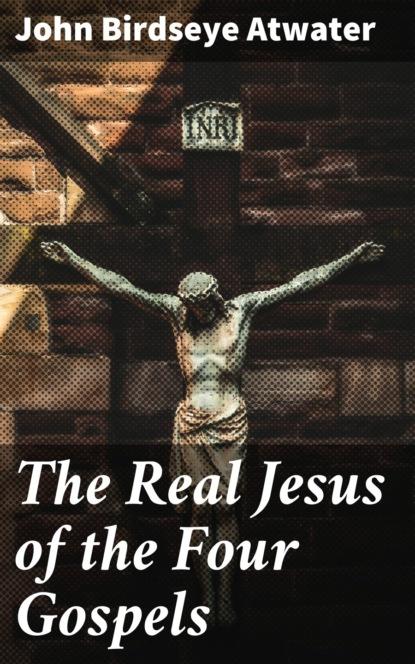 John Birdseye Atwater The Real Jesus of the Four Gospels coetzee john maxwell the schooldays of jesus