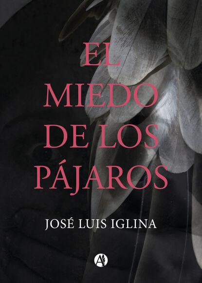Фото - José Luis Iglina El miedo de los pájaros luis miguel de luis arribas sinsabiendo vivir