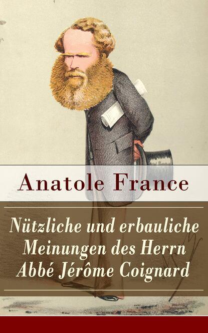 Anatole France Nützliche und erbauliche Meinungen des Herrn Abbé Jérôme Coignard anatole france der fliegende händler und mehrere andere nützliche erzählungen