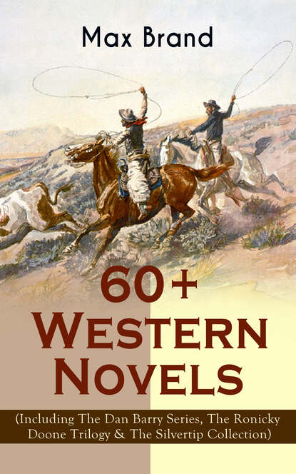 Max Brand 60+ Western Novels by Max Brand (Including The Dan Barry Series, The Ronicky Doone Trilogy & The Silvertip Collection) max brand the rangeland avenger