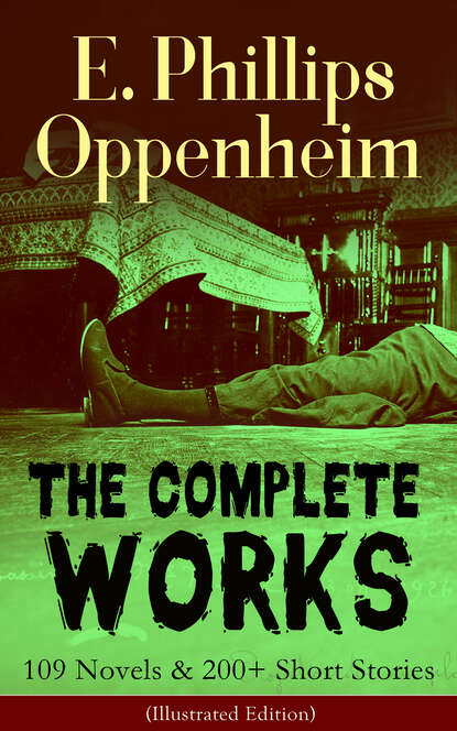 The Complete Works of E. Phillips Oppenheim: 109 Novels & 200+ Short Stories (Illustrated Edition)