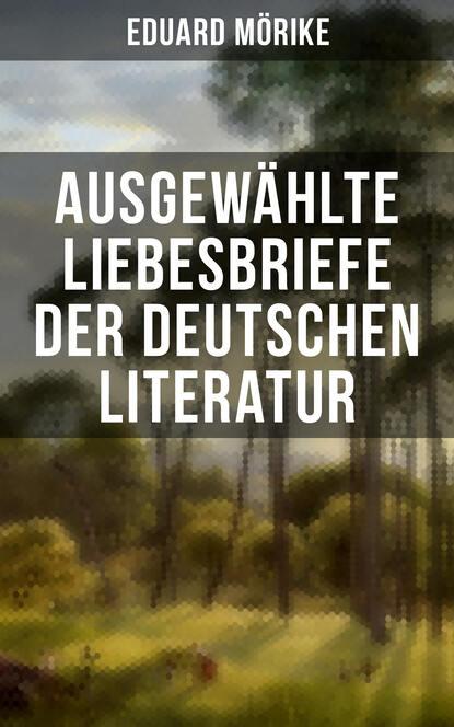 Eduard Friedrich Mörike Ausgewählte Liebesbriefe der deutschen Literatur eduard friedrich mörike auswahl aus den dichtungen eduard mörikes
