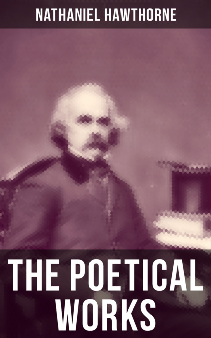 Nathaniel Hawthorne The Poetical Works of Nathaniel Hawthorne nathaniel hawthorne the collected poetical works of nathaniel hawthorne