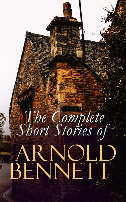 Bennett Arnold The Complete Short Stories of Arnold Bennett bennett arnold lilian