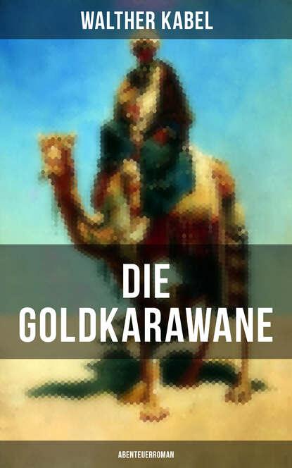 Фото - Walther Kabel Die Goldkarawane (Abenteuerroman) walther kabel walther kabel krimis über 100 kriminalromane