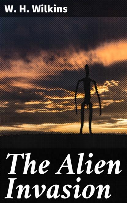 W. H. Wilkins The Alien Invasion w h wilkins the alien invasion