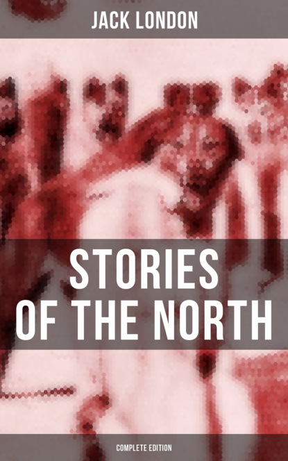 Фото - Jack London Jack London's Stories of the North - Complete Edition london jack the faith of men