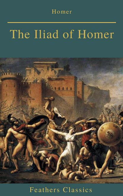 Feathers Classics The Iliad of Homer (Feathers Classics) homer the iliad of homer done into english prose
