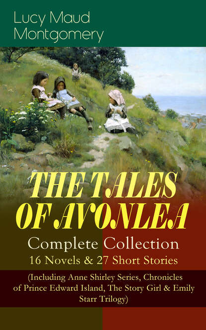 Люси Мод Монтгомери THE TALES OF AVONLEA - Complete Collection: 16 Novels & 27 Short Stories arthur morrison tales of the old london slum – complete collection 4 novels