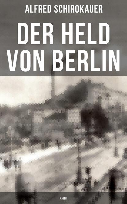 Alfred Schirokauer Der Held von Berlin: Krimi doblin alfred berlin alexanderplatz