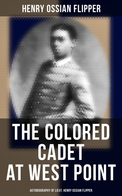 Henry Ossian Flipper The Colored Cadet at West Point - Autobiography of Lieut. Henry Ossian Flipper henry о heart of the west сердце запад на англ яз