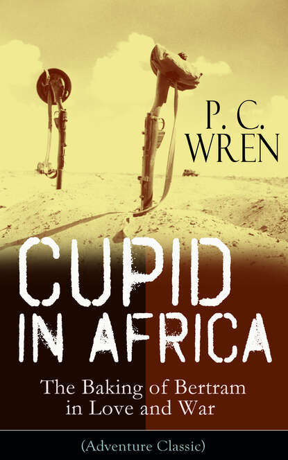 P. C. Wren Cupid in Africa - The Baking of Bertram in Love and War (Adventure Classic) in love and war
