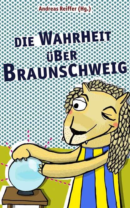 Группа авторов Die Wahrheit über Braunschweig michael patrick kelly braunschweig