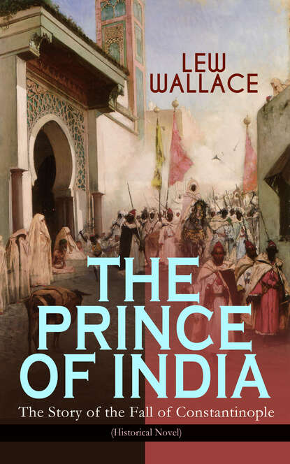 Lew Wallace THE PRINCE OF INDIA – The Story of the Fall of Constantinople (Historical Novel) t h howe the story of india