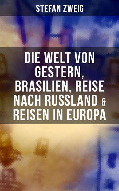 Stefan Zweig Stefan Zweig: Die Welt von Gestern, Brasilien, Reise nach Rußland & Reisen in Europa стефан цвейг die welt von gestern erinnerungen eines europäers