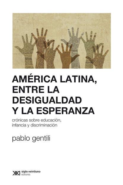 Pablo Gentili América Latina, entre la desigualdad y la esperanza juan pablo pérez sáinz una historia de la desigualdad en américa latina