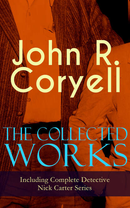 John R. Coryell The Collected Works of John R. Coryell (Including Complete Detective Nick Carter Series) недорого