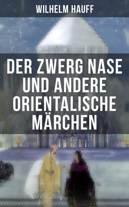 Вильгельм Гауф Der Zwerg Nase und andere orientalische Märchen вильгельм гауф hauffs orientalische märchen