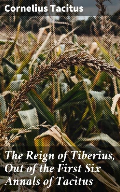 Фото - Cornelius Tacitus The Reign of Tiberius, Out of the First Six Annals of Tacitus cornelius tacitus tacite t 2
