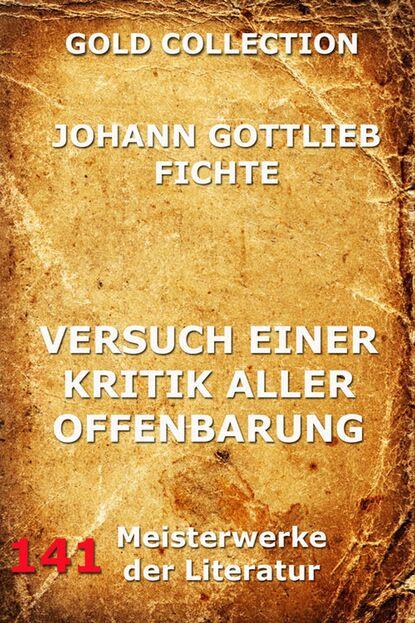 Johann Gottlieb Fichte Versuch einer Kritik aller Offenbarung johann gottlieb fichte der geschlossne handelstaat ein philosophischer entwurf als anhang zur rechtslehre