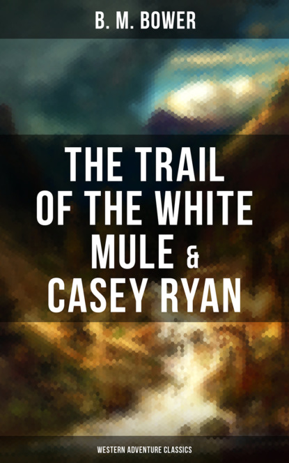 B. M. Bower The Trail of the White Mule & Casey Ryan (Western Adventure Classics) b m bower western classics historical novels