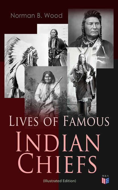 Norman B. Wood Lives of Famous Indian Chiefs (Illustrated Edition) james b hendryx connie morgan in alaska illustrated edition
