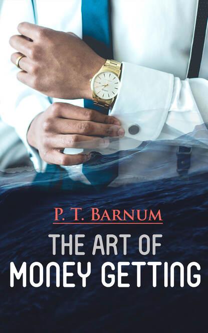P. T. Barnum The Art of Money Getting barnum p the life of p t barnum