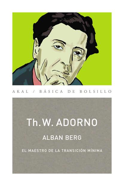 Theodor W. Adorno Alban Berg. El maestro de la transición mínima (Monografías musicales) theodor w adorno gustav mahler una fisionomía musical monografías musicales
