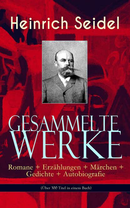 Фото - Heinrich Seidel Gesammelte Werke: Romane + Erzählungen + Märchen + Gedichte + Autobiografie (Über 300 Titel in einem Buch) heinrich zschokke gesammelte werke